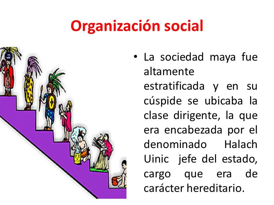 Organización social La sociedad maya fue altamente estratificada y en su cúspide se ubicaba la clase dirigente, la que era encabezada por el denominad