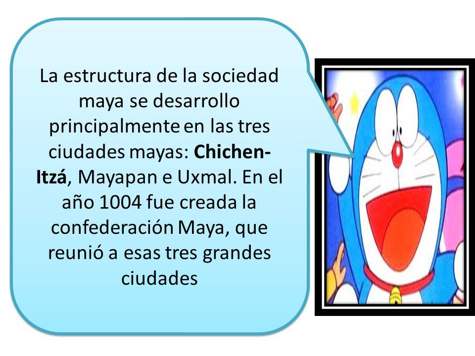 . La estructura de la sociedad maya se desarrollo principalmente en las tres ciudades mayas: Chichen- Itzá, Mayapan e Uxmal. En el año 1004 fue creada