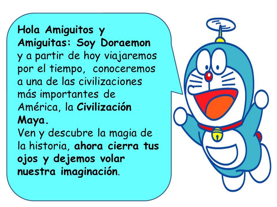 Hola Amiguitos y Amiguitas: Soy Doraemon y a partir de hoy viajaremos por el tiempo, conoceremos a una de las civilizaciones más importantes de Améric
