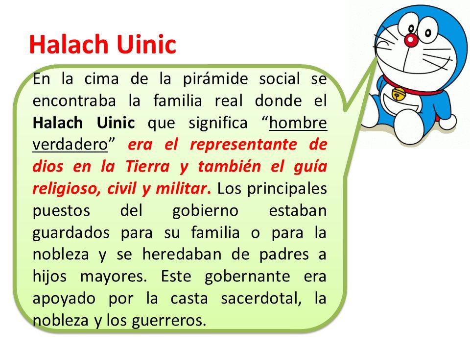 Halach Uinic En la cima de la pirámide social se encontraba la familia real donde el Halach Uinic que significa hombre verdadero era el representante