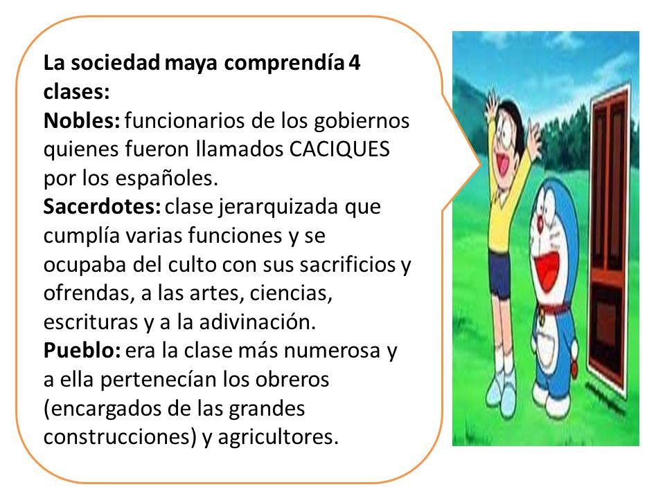 La sociedad maya comprendía 4 clases: Nobles: funcionarios de los gobiernos quienes fueron llamados CACIQUES por los españoles. Sacerdotes: clase jera