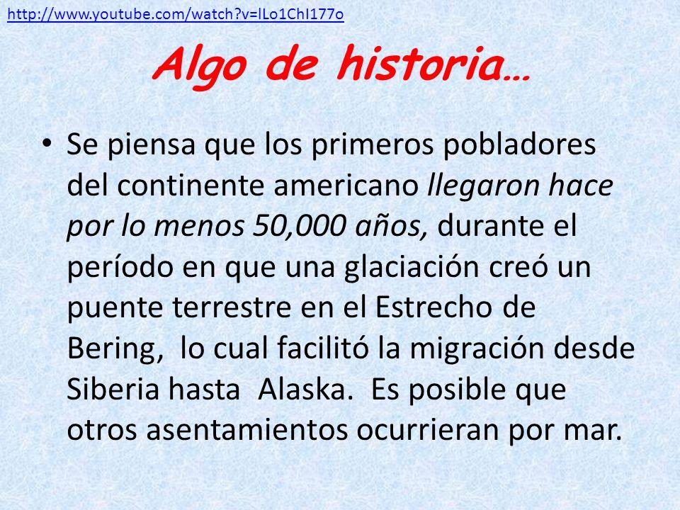 Algo de historia… Se piensa que los primeros pobladores del continente americano llegaron hace por lo menos 50,000 años, durante el período en que una
