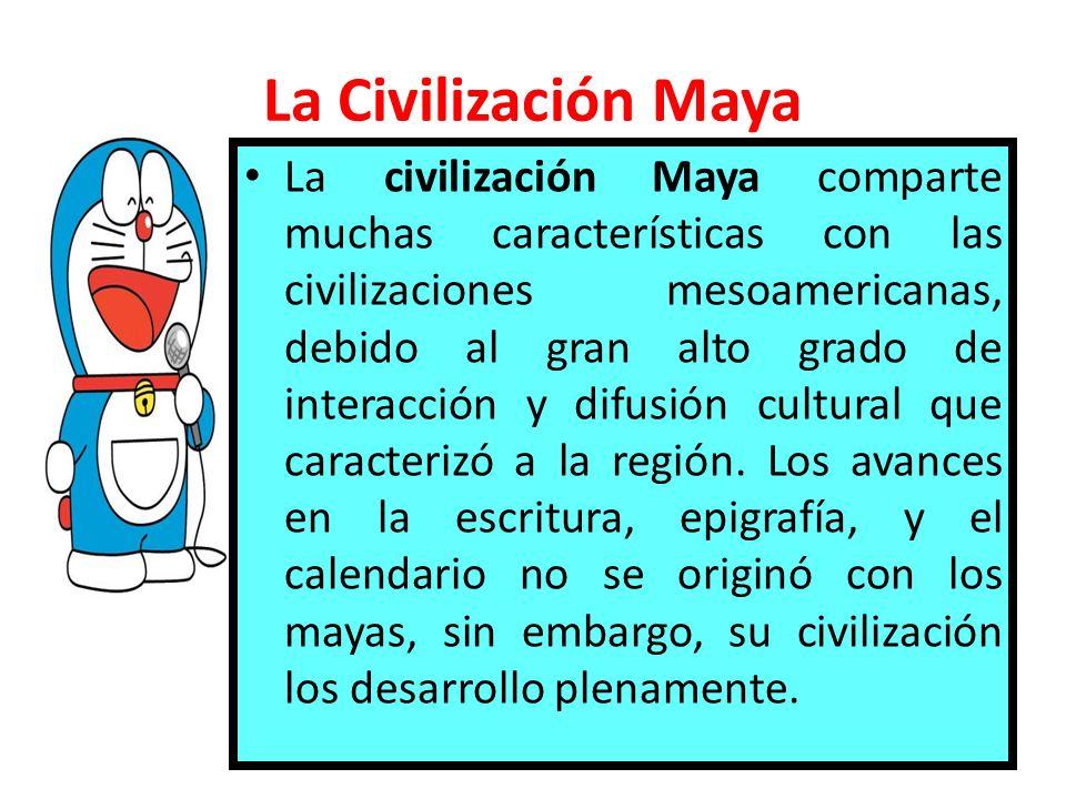 La Civilización Maya La civilización Maya comparte muchas características con las civilizaciones mesoamericanas, debido al gran alto grado de interacc
