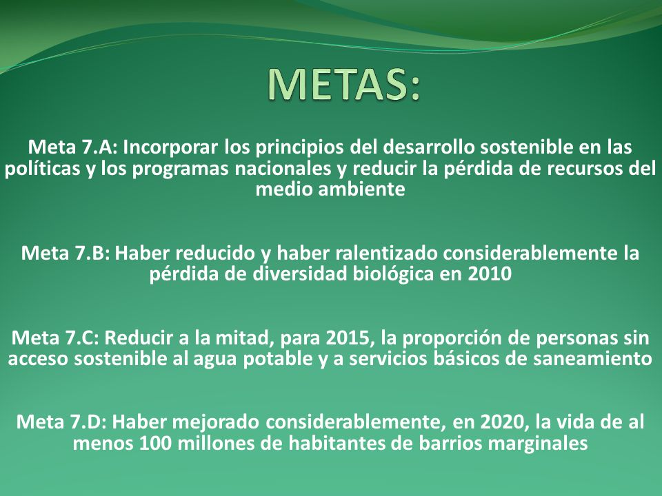 Meta 7.A: Incorporar los principios del desarrollo sostenible en las políticas y los programas nacionales y reducir la pérdida de recursos del medio a