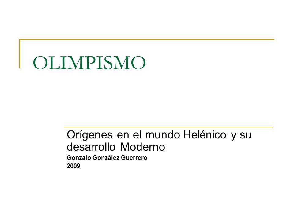 OLIMPISMO Orígenes en el mundo Helénico y su desarrollo Moderno Gonzalo González Guerrero 2009