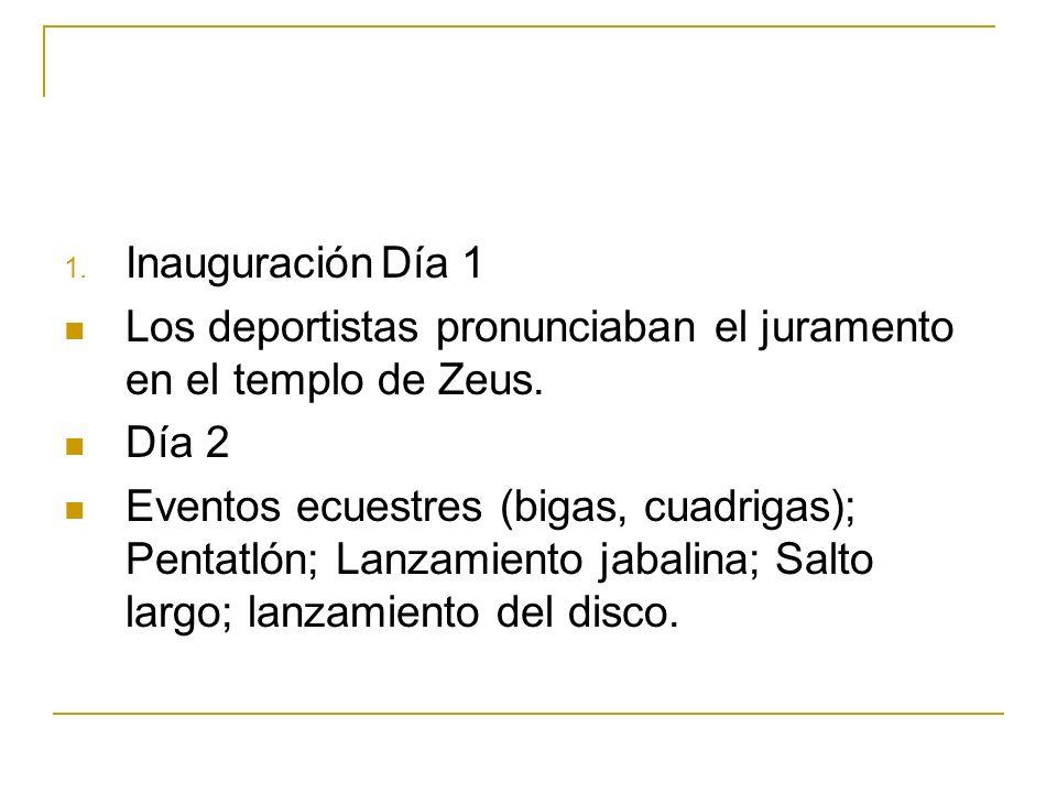 1. InauguraciónDía 1 Los deportistas pronunciaban el juramento en el templo de Zeus. Día 2 Eventos ecuestres (bigas, cuadrigas); Pentatlón; Lanzamient