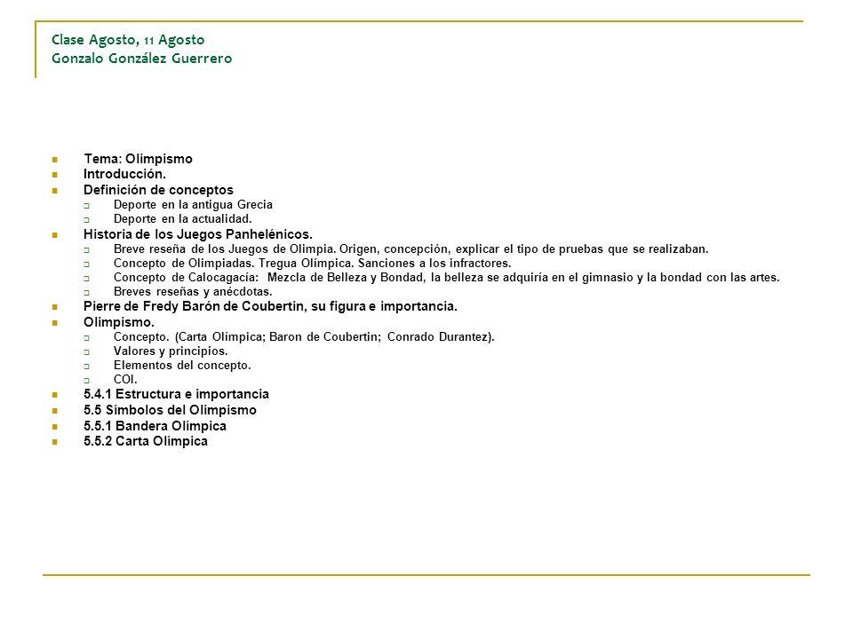 Clase Agosto, 11 Agosto Gonzalo González Guerrero Tema: Olimpismo Introducción. Definición de conceptos Deporte en la antigua Grecia Deporte en la act