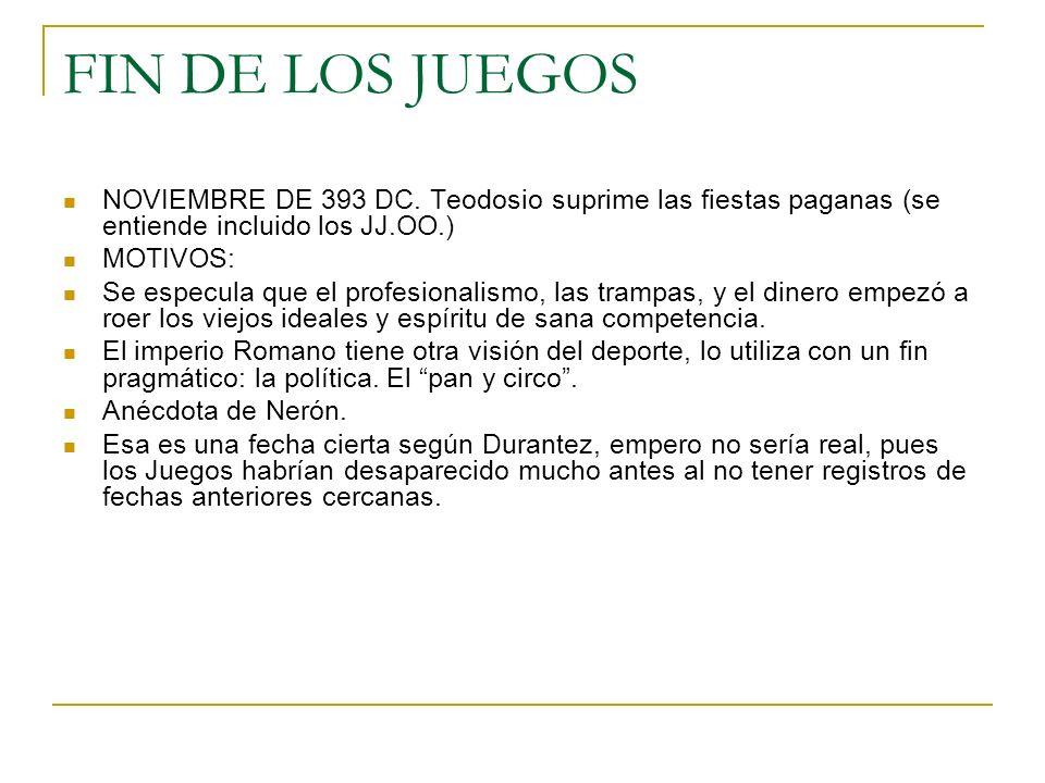 FIN DE LOS JUEGOS NOVIEMBRE DE 393 DC. Teodosio suprime las fiestas paganas (se entiende incluido los JJ.OO.) MOTIVOS: Se especula que el profesionali