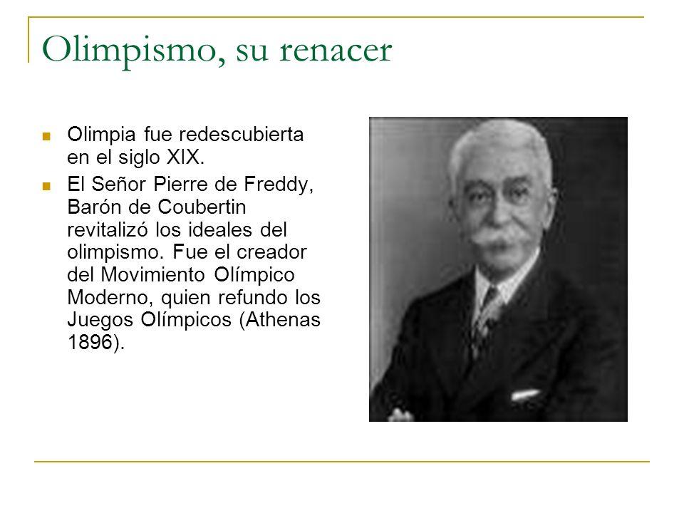 Olimpismo, su renacer Olimpia fue redescubierta en el siglo XIX. El Señor Pierre de Freddy, Barón de Coubertin revitalizó los ideales del olimpismo. F