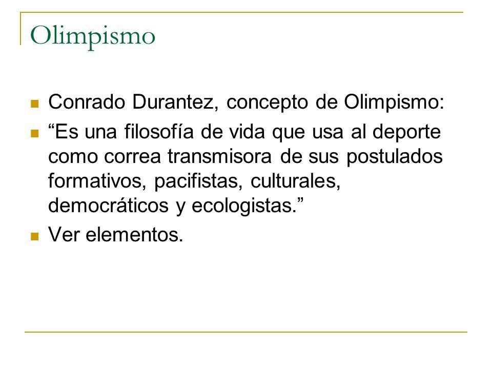 Olimpismo Conrado Durantez, concepto de Olimpismo: Es una filosofía de vida que usa al deporte como correa transmisora de sus postulados formativos, p