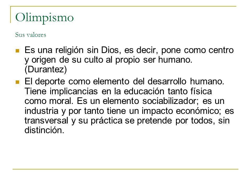 Olimpismo Sus valores Es una religión sin Dios, es decir, pone como centro y origen de su culto al propio ser humano. (Durantez) El deporte como eleme
