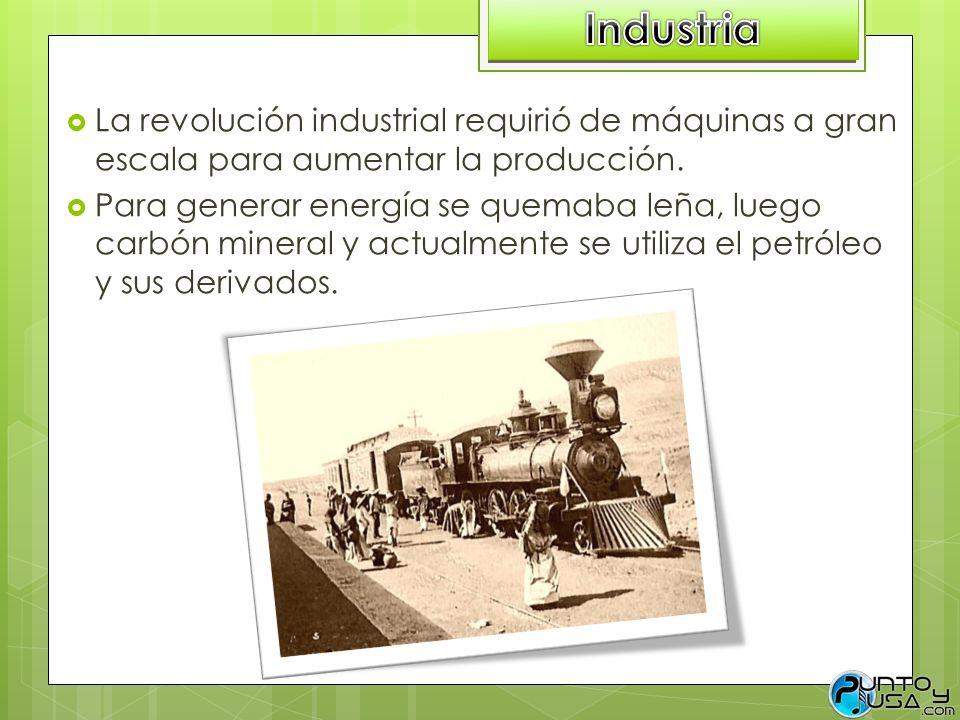 La revolución industrial requirió de máquinas a gran escala para aumentar la producción. Para generar energía se quemaba leña, luego carbón mineral y
