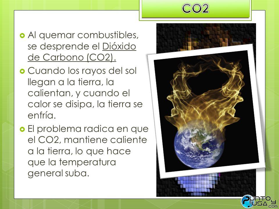 Al quemar combustibles, se desprende el Dióxido de Carbono (CO2). Cuando los rayos del sol llegan a la tierra, la calientan, y cuando el calor se disi