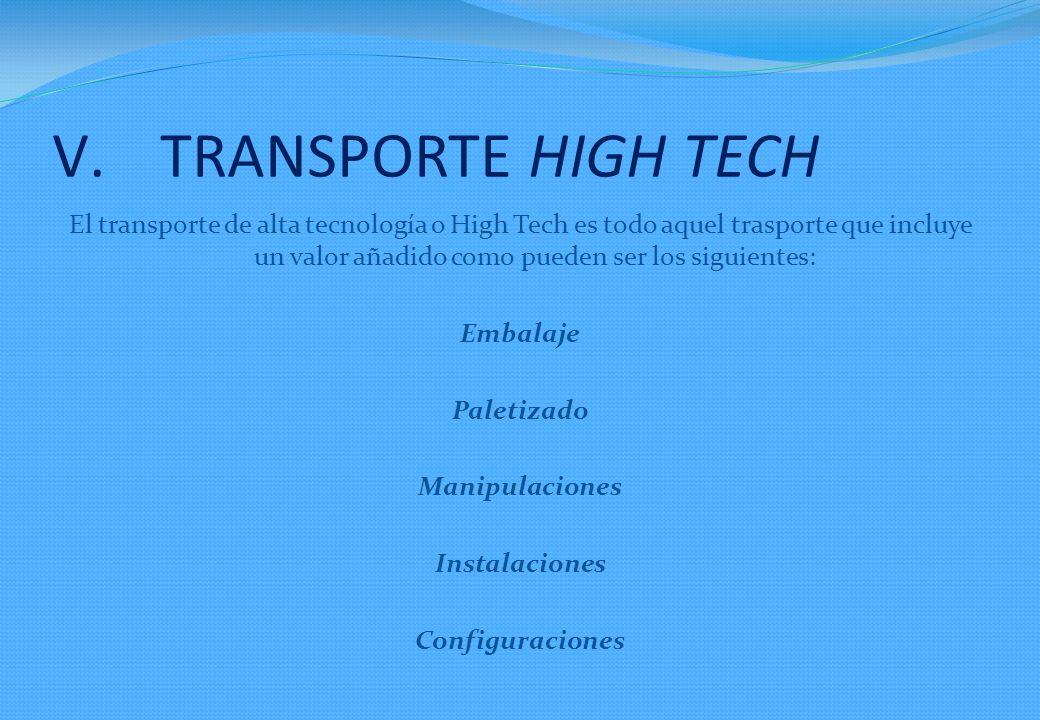 V.TRANSPORTE HIGH TECH El transporte de alta tecnología o High Tech es todo aquel trasporte que incluye un valor añadido como pueden ser los siguientes: Embalaje Paletizado Manipulaciones Instalaciones Configuraciones