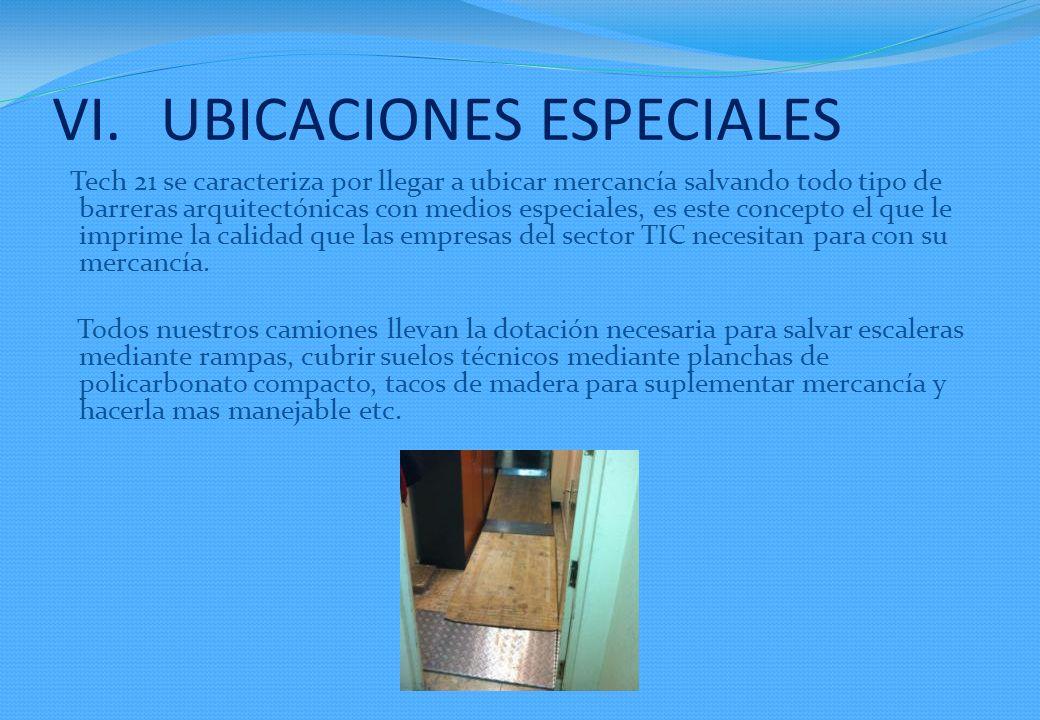VI.UBICACIONES ESPECIALES Tech 21 se caracteriza por llegar a ubicar mercancía salvando todo tipo de barreras arquitectónicas con medios especiales, es este concepto el que le imprime la calidad que las empresas del sector TIC necesitan para con su mercancía.