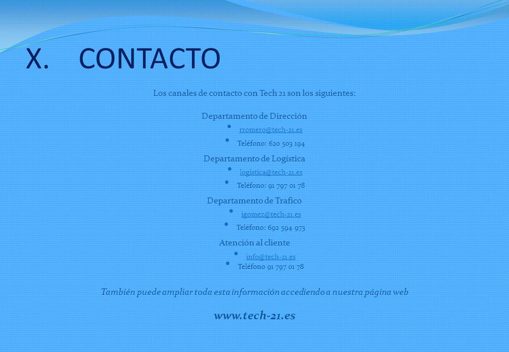 X.CONTACTO Los canales de contacto con Tech 21 son los siguientes: Departamento de Dirección rromero@tech-21.es Teléfono: 620 503 194 Departamento de Logística logistica@tech-21.es Teléfono: 91 797 01 78 Departamento de Trafico igomez@tech-21.es Teléfono: 692 594 973 Atención al cliente info@tech-21.es Teléfono 91 797 01 78 También puede ampliar toda esta información accediendo a nuestra página web www.tech-21.es