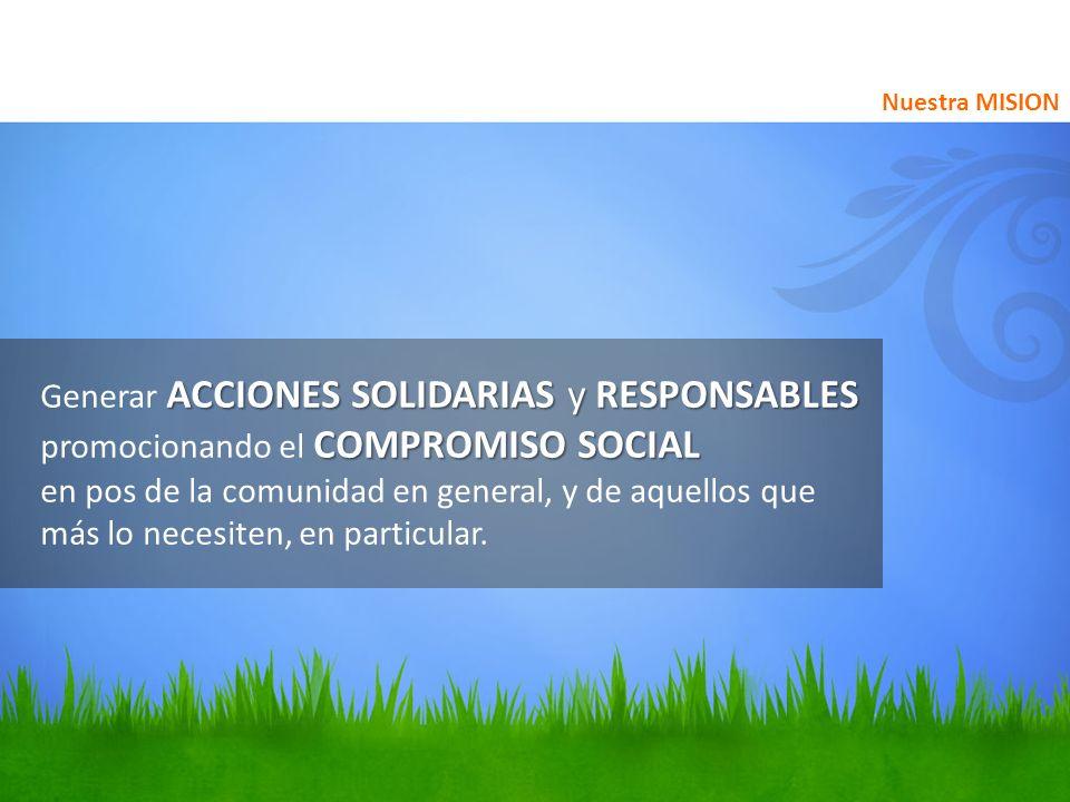 ACCIONES SOLIDARIAS y RESPONSABLES COMPROMISO SOCIAL Generar ACCIONES SOLIDARIAS y RESPONSABLES promocionando el COMPROMISO SOCIAL en pos de la comuni