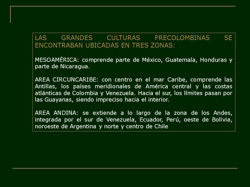 LAS GRANDES CULTURAS PRECOLOMBINAS SE ENCONTRABAN UBICADAS EN TRES ZONAS: MESOAMÉRICA: comprende parte de México, Guatemala, Honduras y parte de Nicar
