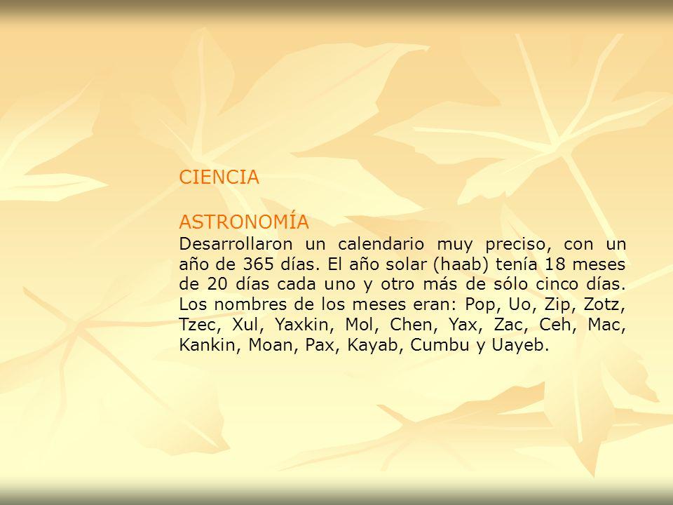 CIENCIA ASTRONOMÍA Desarrollaron un calendario muy preciso, con un año de 365 días. El año solar (haab) tenía 18 meses de 20 días cada uno y otro más