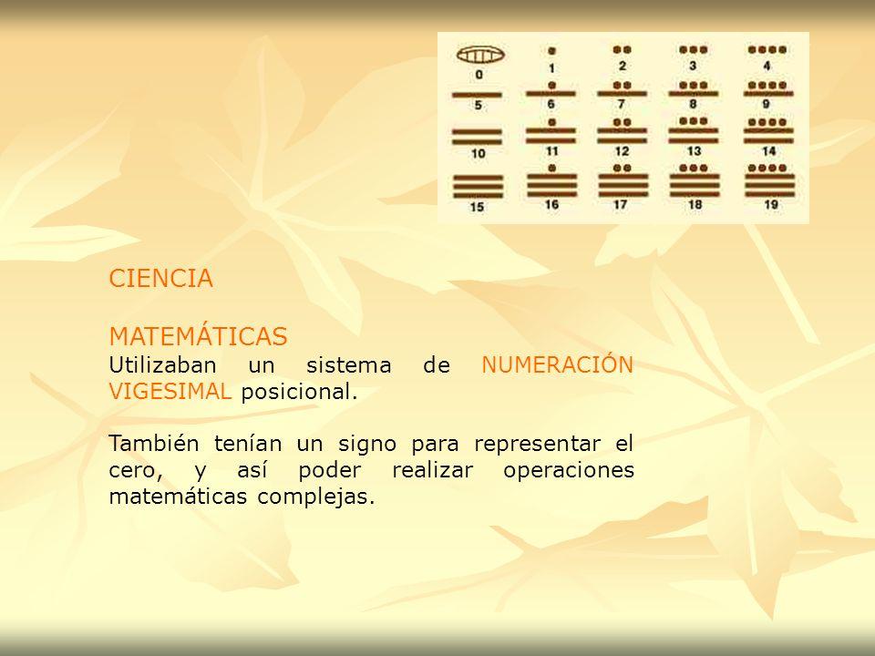 CIENCIA MATEMÁTICAS Utilizaban un sistema de NUMERACIÓN VIGESIMAL posicional. También tenían un signo para representar el cero, y así poder realizar o