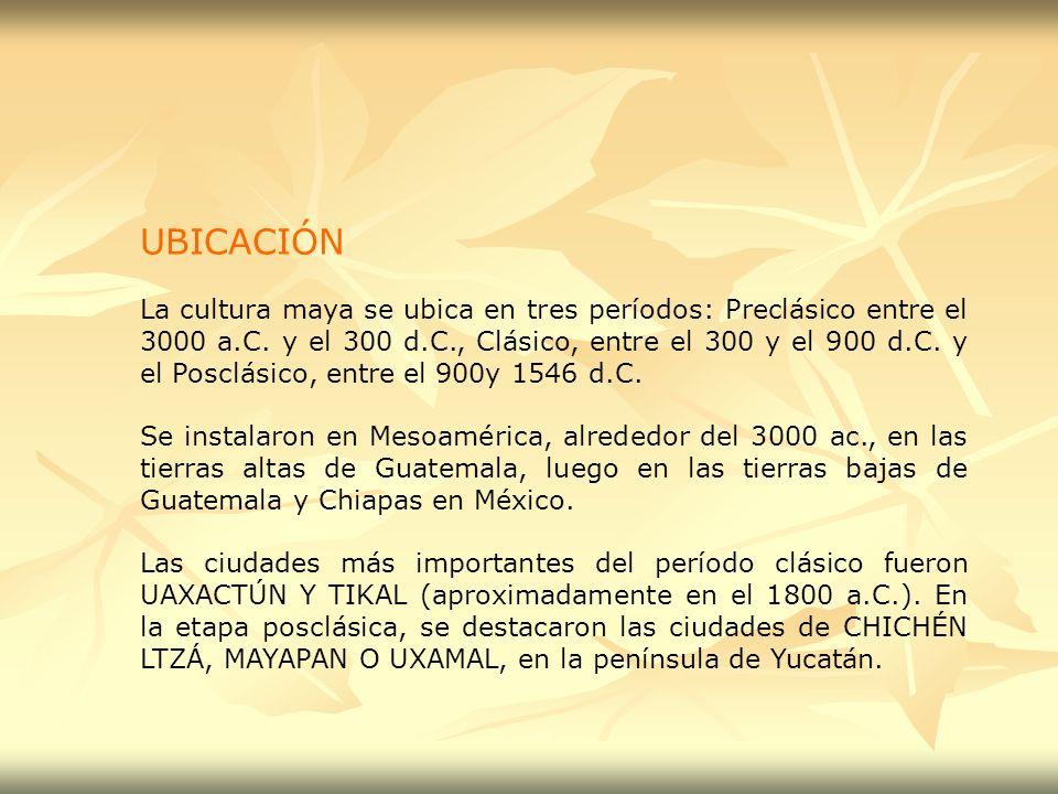UBICACIÓN La cultura maya se ubica en tres períodos: Preclásico entre el 3000 a.C. y el 300 d.C., Clásico, entre el 300 y el 900 d.C. y el Posclásico,