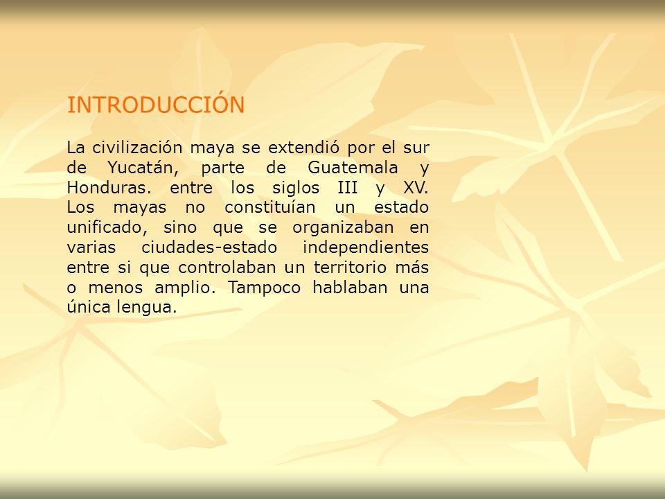 INTRODUCCIÓN La civilización maya se extendió por el sur de Yucatán, parte de Guatemala y Honduras. entre los siglos III y XV. Los mayas no constituía