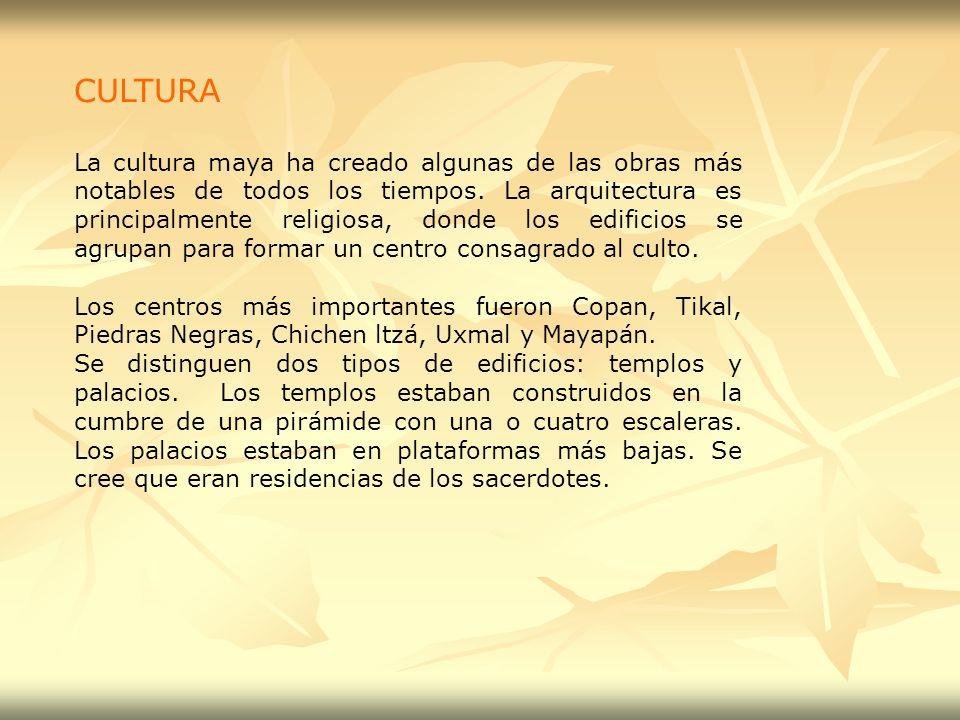 CULTURA La cultura maya ha creado algunas de las obras más notables de todos los tiempos. La arquitectura es principalmente religiosa, donde los edifi