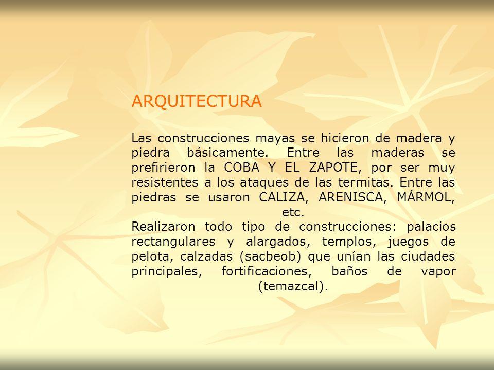 ARQUITECTURA Las construcciones mayas se hicieron de madera y piedra básicamente. Entre las maderas se prefirieron la COBA Y EL ZAPOTE, por ser muy re