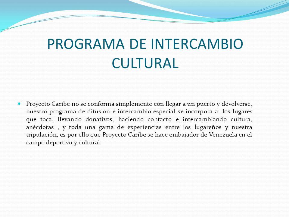 PROGRAMA DE INTERCAMBIO CULTURAL Proyecto Caribe no se conforma simplemente con llegar a un puerto y devolverse, nuestro programa de difusión e intercambio especial se incorpora a los lugares que toca, llevando donativos, haciendo contacto e intercambiando cultura, anécdotas, y toda una gama de experiencias entre los lugareños y nuestra tripulación, es por ello que Proyecto Caribe se hace embajador de Venezuela en el campo deportivo y cultural.