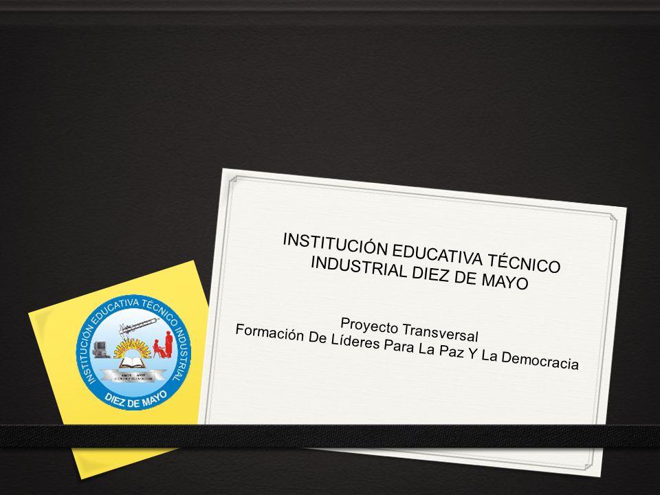 Proyecto Transversal Formación De Líderes Para La Paz Y La Democracia INSTITUCIÓN EDUCATIVA TÉCNICO INDUSTRIAL DIEZ DE MAYO
