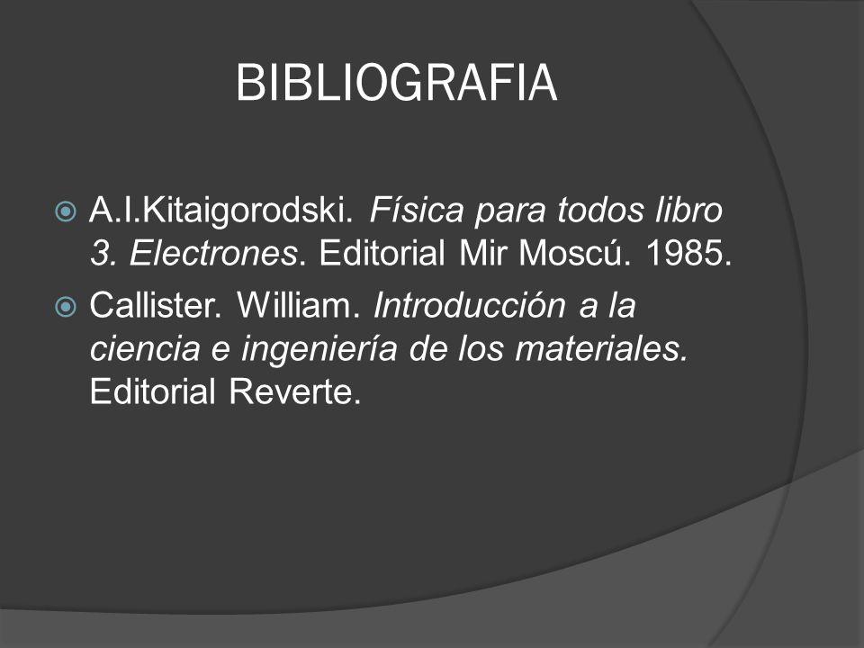 BIBLIOGRAFIA A.I.Kitaigorodski. Física para todos libro 3. Electrones. Editorial Mir Moscú. 1985. Callister. William. Introducción a la ciencia e inge