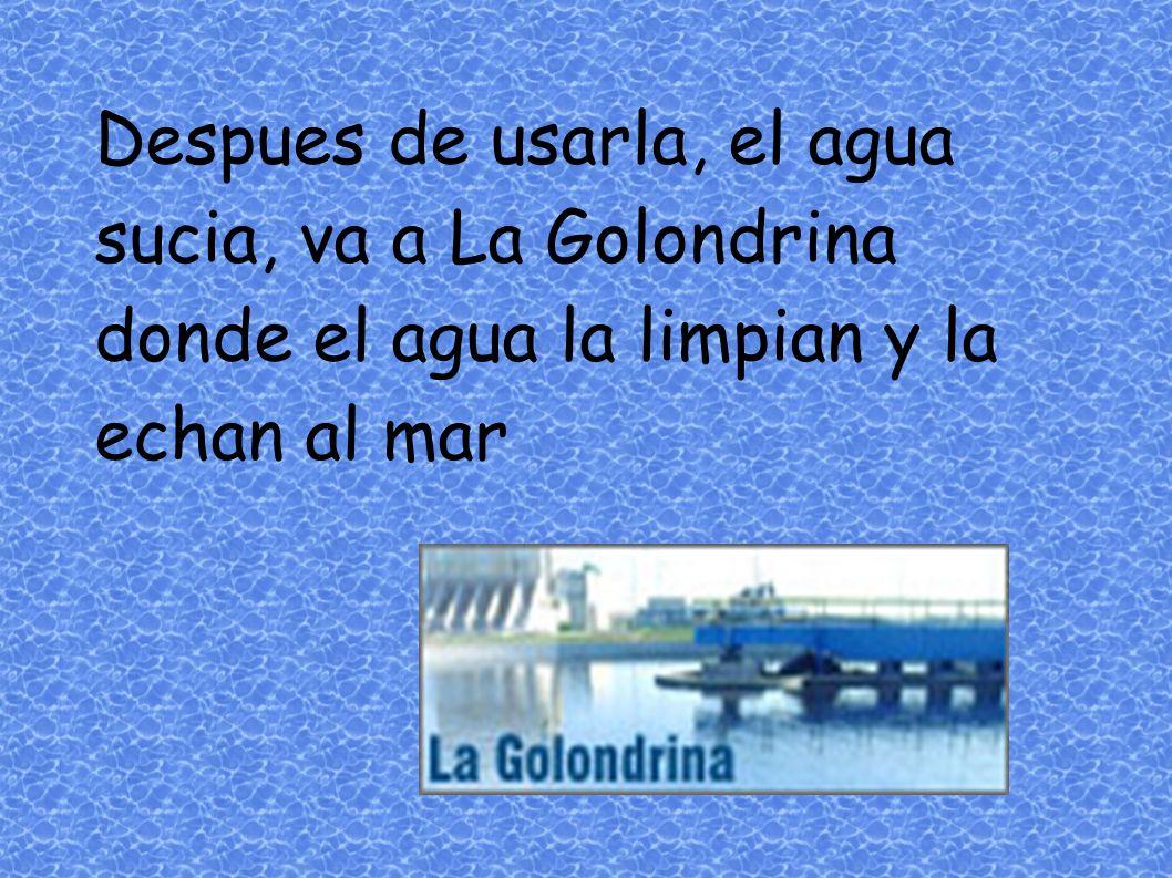 Despues de usarla, el agua sucia, va a La Golondrina donde el agua la limpian y la echan al mar