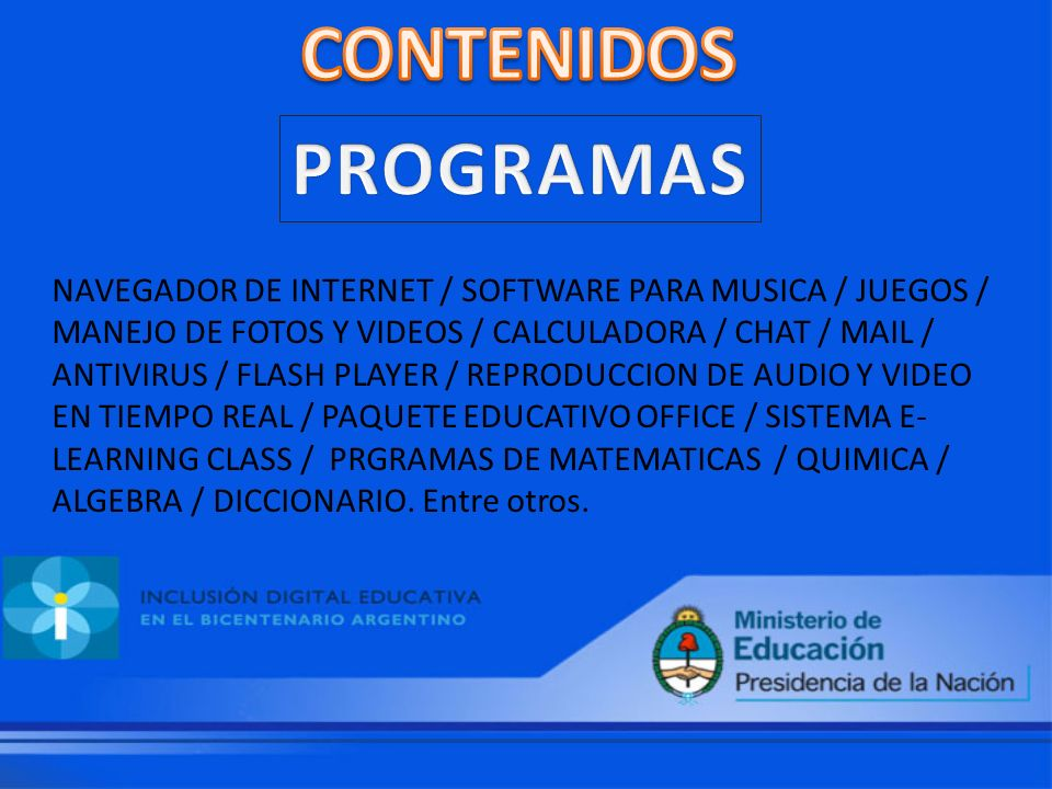 NAVEGADOR DE INTERNET / SOFTWARE PARA MUSICA / JUEGOS / MANEJO DE FOTOS Y VIDEOS / CALCULADORA / CHAT / MAIL / ANTIVIRUS / FLASH PLAYER / REPRODUCCION DE AUDIO Y VIDEO EN TIEMPO REAL / PAQUETE EDUCATIVO OFFICE / SISTEMA E- LEARNING CLASS / PRGRAMAS DE MATEMATICAS / QUIMICA / ALGEBRA / DICCIONARIO.