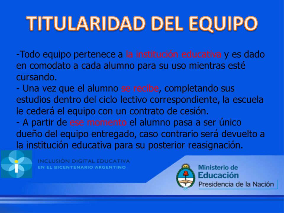 -Todo equipo pertenece a la institución educativa y es dado en comodato a cada alumno para su uso mientras esté cursando.