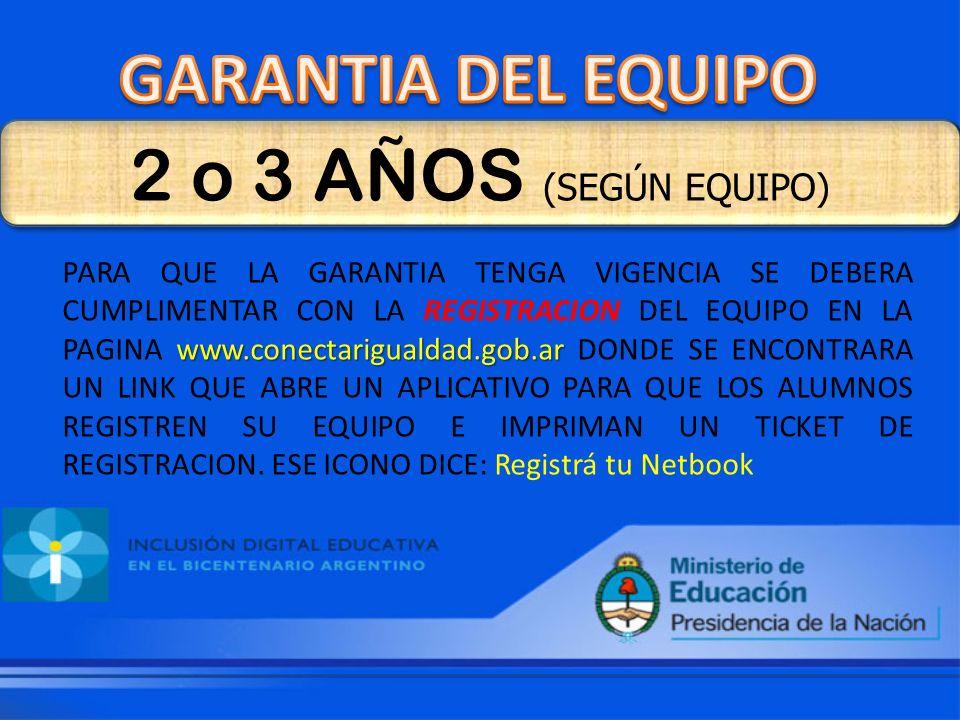 2 o 3 AÑOS (SEGÚN EQUIPO) www.conectarigualdad.gob.ar PARA QUE LA GARANTIA TENGA VIGENCIA SE DEBERA CUMPLIMENTAR CON LA REGISTRACION DEL EQUIPO EN LA PAGINA www.conectarigualdad.gob.ar DONDE SE ENCONTRARA UN LINK QUE ABRE UN APLICATIVO PARA QUE LOS ALUMNOS REGISTREN SU EQUIPO E IMPRIMAN UN TICKET DE REGISTRACION.