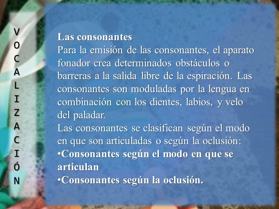 Las consonantes Para la emisión de las consonantes, el aparato fonador crea determinados obstáculos o barreras a la salida libre de la espiración. Las