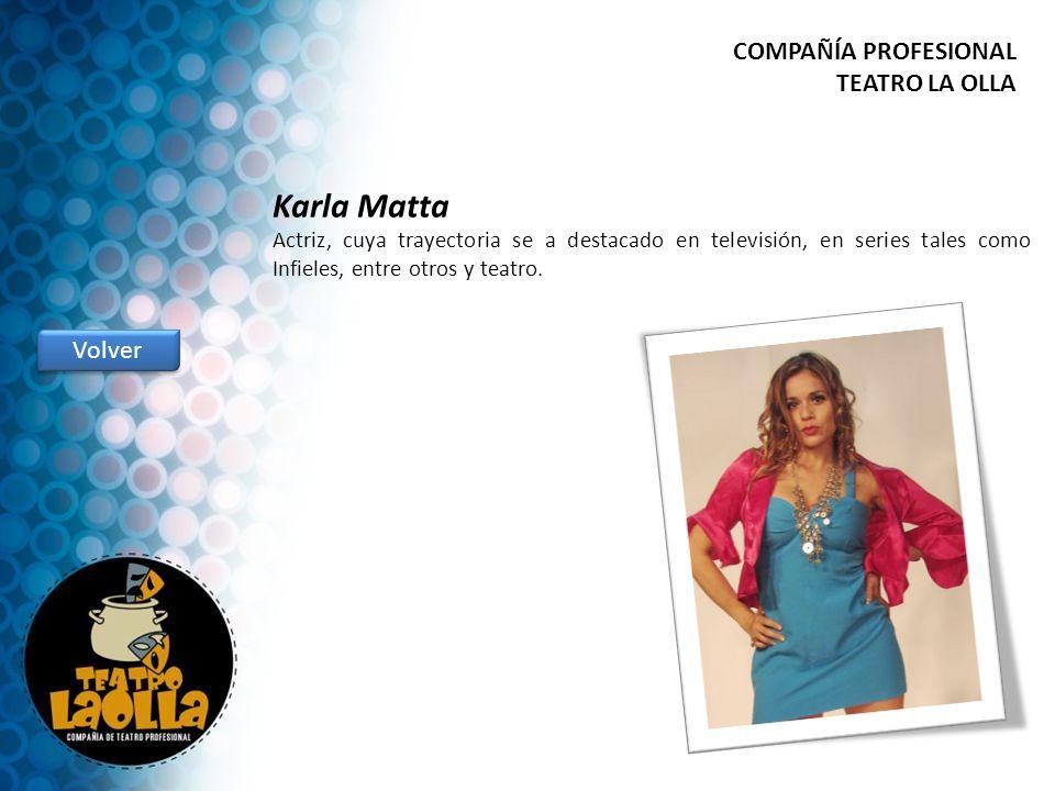 Karla Matta Actriz, cuya trayectoria se a destacado en televisión, en series tales como Infieles, entre otros y teatro. Volver COMPAÑÍA PROFESIONAL TE