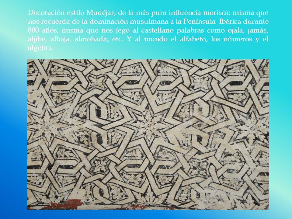 Decoración estilo Mudéjar, de la más pura influencia morisca; misma que nos recuerda de la dominación musulmana a la Península Ibérica durante 800 años, misma que nos lego al castellano palabras como ojala, jamás, aljibe, alhaja, almohada, etc.