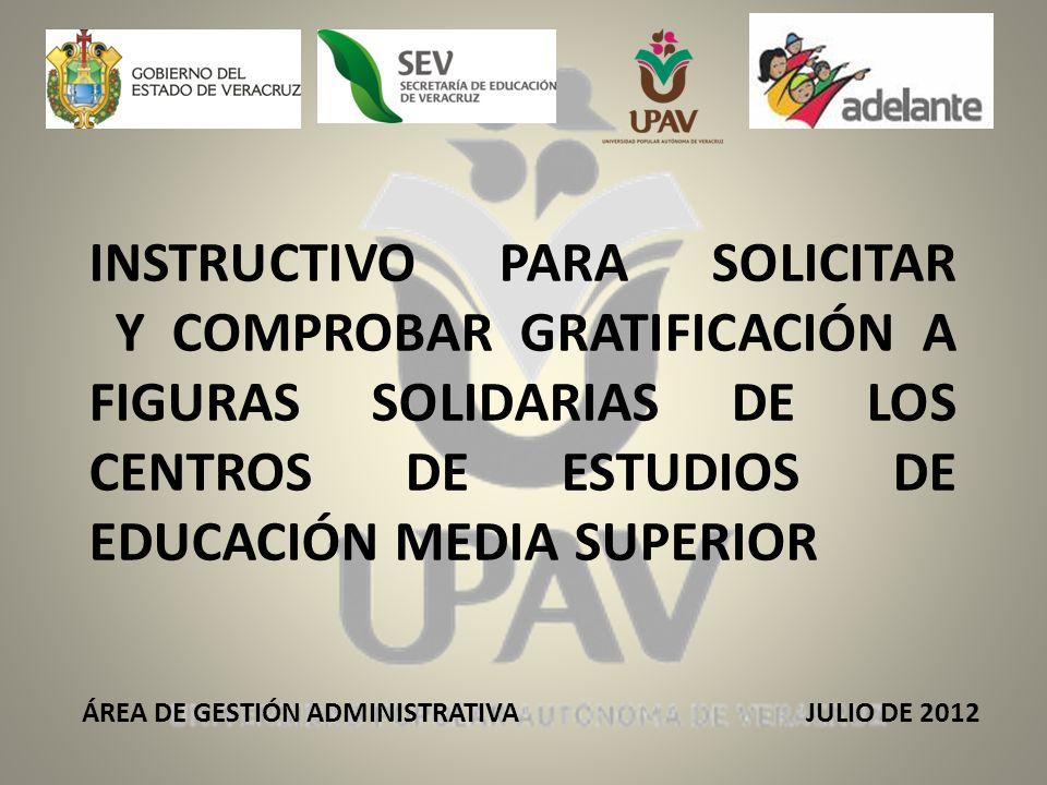 INSTRUCTIVO PARA SOLICITAR Y COMPROBAR GRATIFICACIÓN A FIGURAS SOLIDARIAS DE LOS CENTROS DE ESTUDIOS DE EDUCACIÓN MEDIA SUPERIOR ÁREA DE GESTIÓN ADMINISTRATIVA JULIO DE 2012