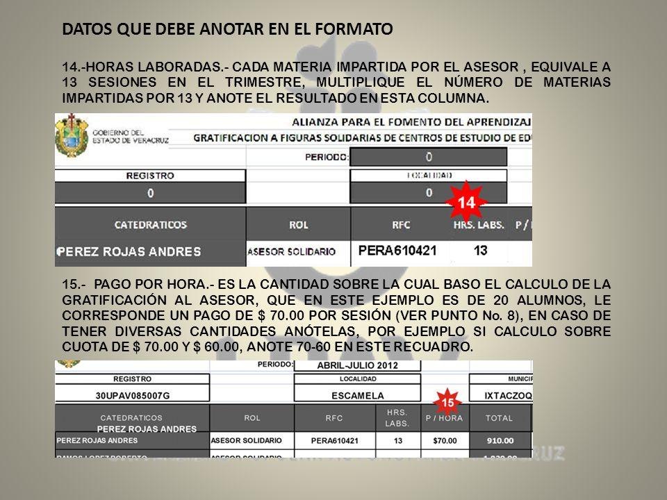 DATOS QUE DEBE ANOTAR EN EL FORMATO 14.-HORAS LABORADAS.- CADA MATERIA IMPARTIDA POR EL ASESOR, EQUIVALE A 13 SESIONES EN EL TRIMESTRE, MULTIPLIQUE EL NÚMERO DE MATERIAS IMPARTIDAS POR 13 Y ANOTE EL RESULTADO EN ESTA COLUMNA.