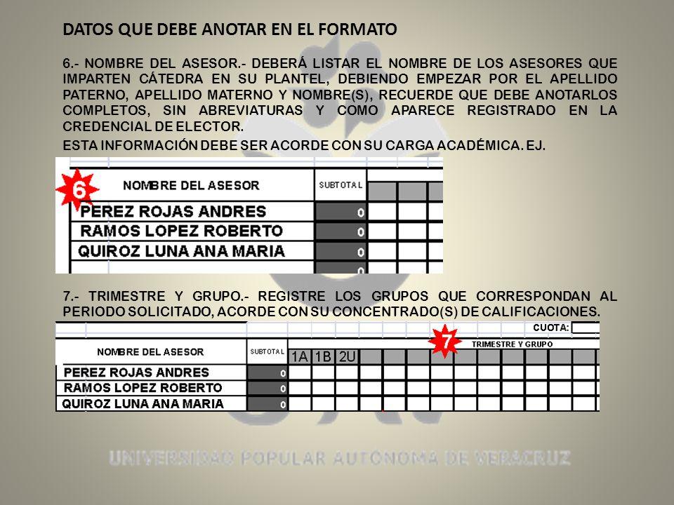 DATOS QUE DEBE ANOTAR EN EL FORMATO 6.- NOMBRE DEL ASESOR.- DEBERÁ LISTAR EL NOMBRE DE LOS ASESORES QUE IMPARTEN CÁTEDRA EN SU PLANTEL, DEBIENDO EMPEZAR POR EL APELLIDO PATERNO, APELLIDO MATERNO Y NOMBRE(S), RECUERDE QUE DEBE ANOTARLOS COMPLETOS, SIN ABREVIATURAS Y COMO APARECE REGISTRADO EN LA CREDENCIAL DE ELECTOR.