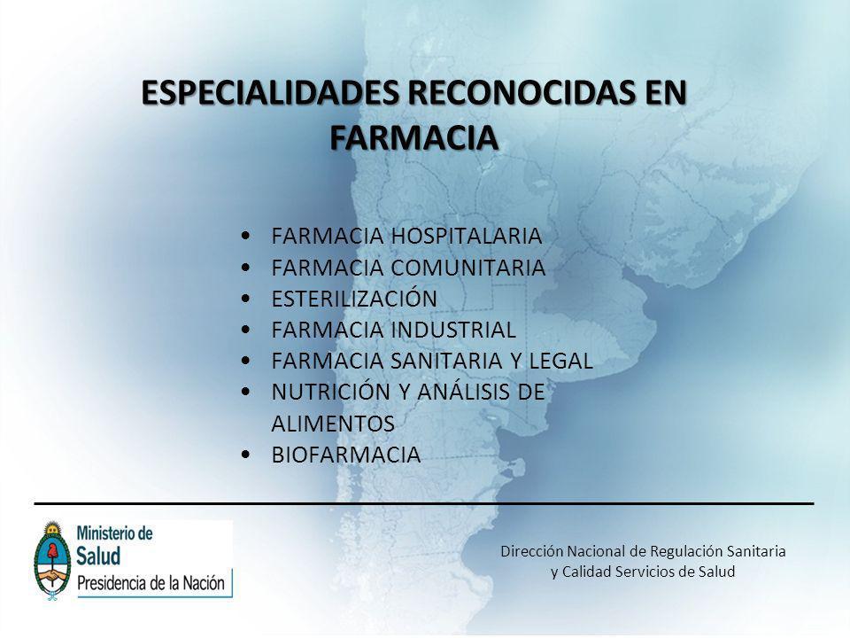 Dirección Nacional de Regulación Sanitaria y Calidad Servicios de Salud ESPECIALIDADES RECONOCIDAS EN FARMACIA FARMACIA HOSPITALARIA FARMACIA COMUNITARIA ESTERILIZACIÓN FARMACIA INDUSTRIAL FARMACIA SANITARIA Y LEGAL NUTRICIÓN Y ANÁLISIS DE ALIMENTOS BIOFARMACIA