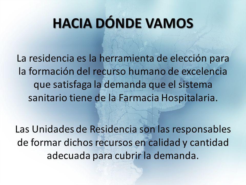 HACIA DÓNDE VAMOS La residencia es la herramienta de elección para la formación del recurso humano de excelencia que satisfaga la demanda que el sistema sanitario tiene de la Farmacia Hospitalaria.