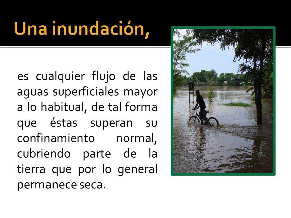 es cualquier flujo de las aguas superficiales mayor a lo habitual, de tal forma que éstas superan su confinamiento normal, cubriendo parte de la tierra que por lo general permanece seca.