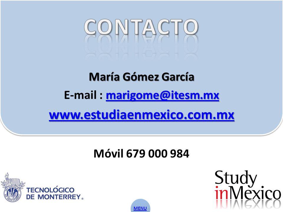 María Gómez García marigome@itesm.mx marigome@itesm.mx E-mail : marigome@itesm.mxmarigome@itesm.mx www.estudiaenmexico.com.mx Móvil 679 000 984 MENU