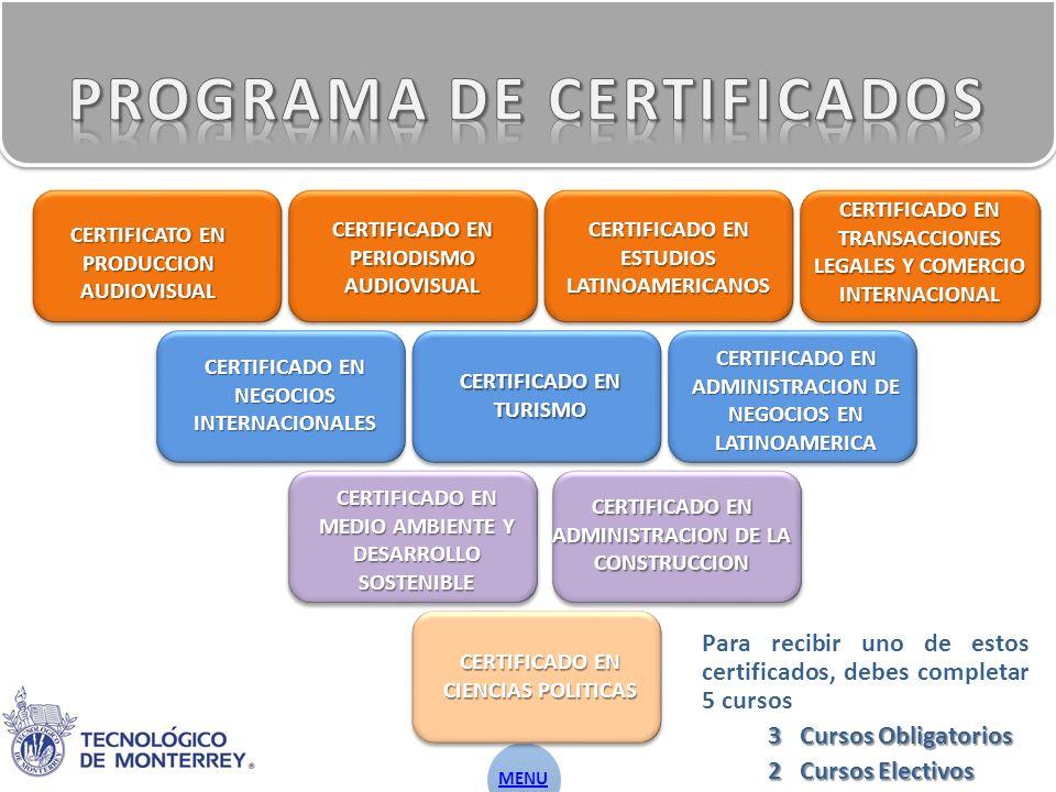 Para recibir uno de estos certificados, debes completar 5 cursos 3 Cursos Obligatorios 2 Cursos Electivos CERTIFICATO EN PRODUCCION AUDIOVISUAL CERTIFICADO EN PERIODISMO AUDIOVISUAL CERTIFICADO EN ESTUDIOS LATINOAMERICANOS CERTIFICADO EN TRANSACCIONES LEGALES Y COMERCIO INTERNACIONAL CERTIFICADO EN NEGOCIOS INTERNACIONALES CERTIFICADO EN TURISMO CERTIFICADO EN ADMINISTRACION DE NEGOCIOS EN LATINOAMERICA CERTIFICADO EN MEDIO AMBIENTE Y DESARROLLO SOSTENIBLE CERTIFICADO EN ADMINISTRACION DE LA CONSTRUCCION CERTIFICADO EN CIENCIAS POLITICAS