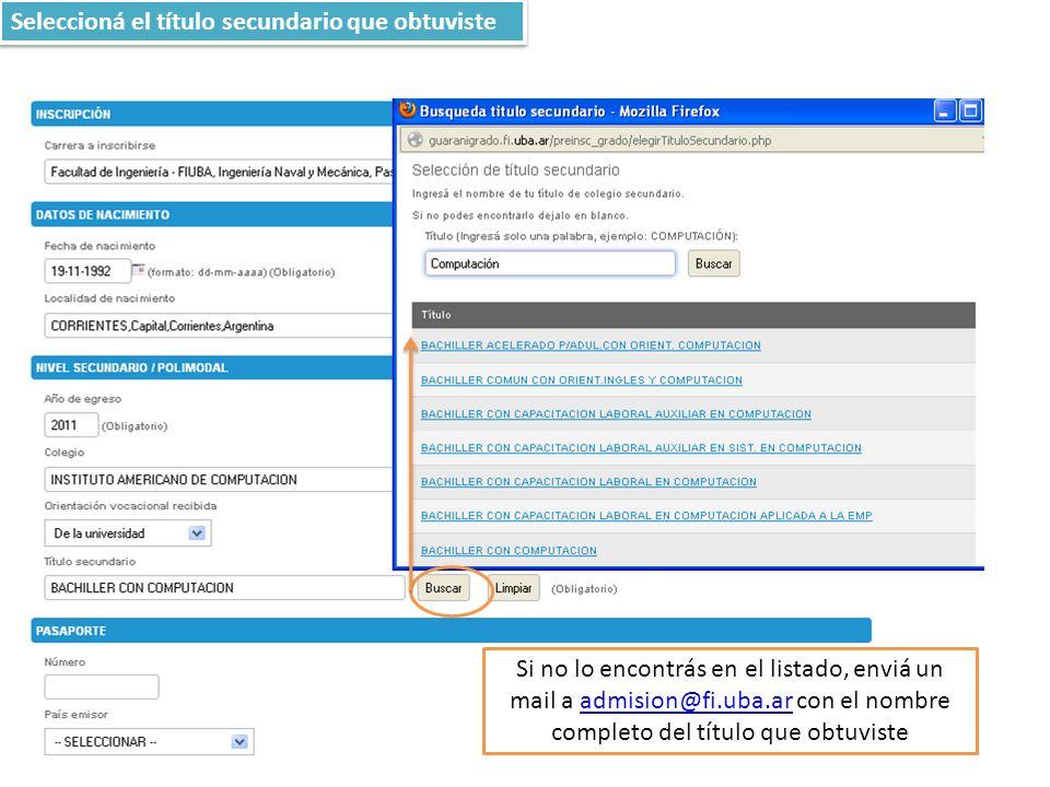 Seleccioná el título secundario que obtuviste Si no lo encontrás en el listado, enviá un mail a admision@fi.uba.ar con el nombre completo del título que obtuvisteadmision@fi.uba.ar