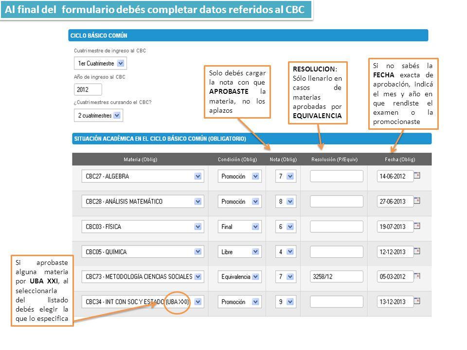 Si no sabés la FECHA exacta de aprobación, indicá el mes y año en que rendiste el examen o la promocionaste RESOLUCION: Sólo llenarlo en casos de materias aprobadas por EQUIVALENCIA Solo debés cargar la nota con que APROBASTE la materia, no los aplazos Al final del formulario debés completar datos referidos al CBC Si aprobaste alguna materia por UBA XXI, al seleccionarla del listado debés elegir la que lo especifica