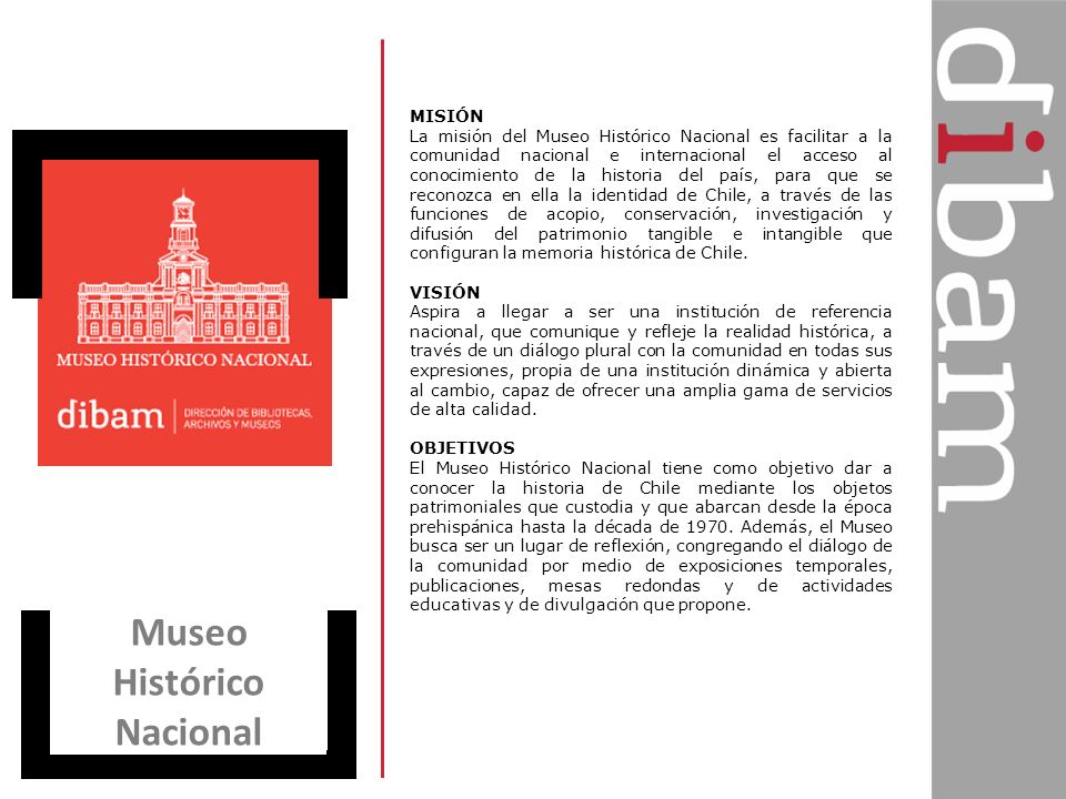 Museo Histórico Nacional MISIÓN La misión del Museo Histórico Nacional es facilitar a la comunidad nacional e internacional el acceso al conocimiento
