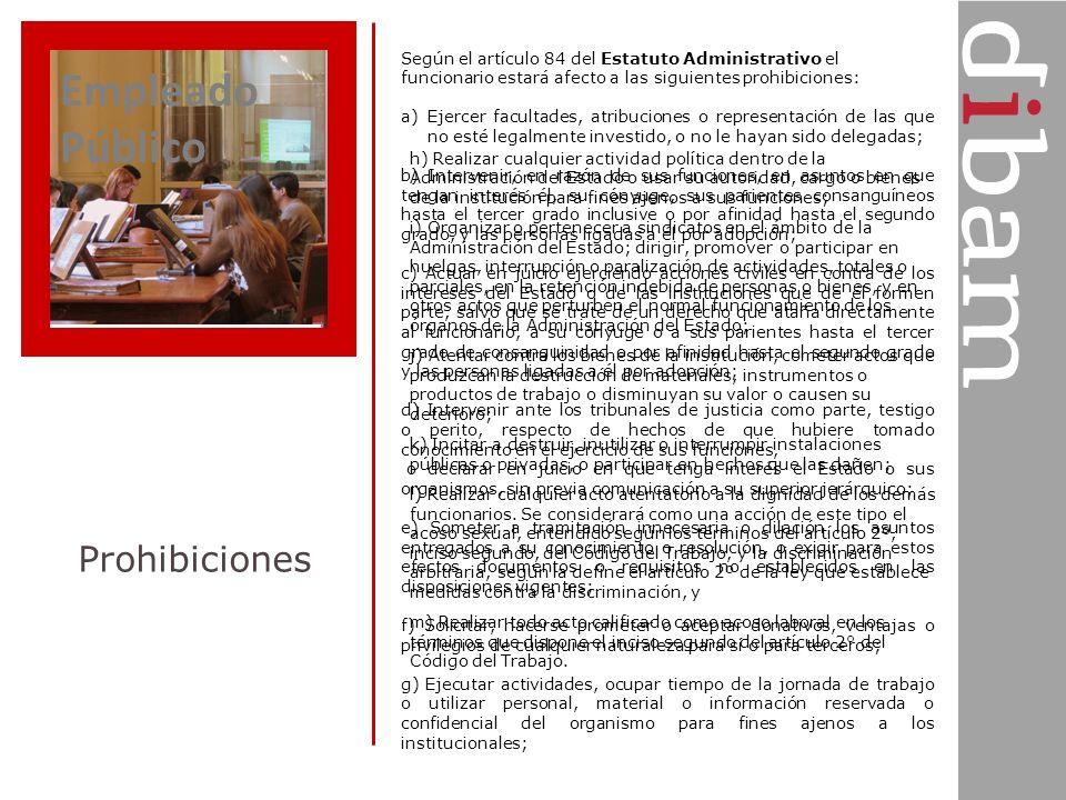 Empleado Público Prohibiciones Según el artículo 84 del Estatuto Administrativo el funcionario estará afecto a las siguientes prohibiciones: a)Ejercer